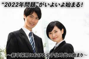 """""""2022年問題""""がいよいよ始まる! ~新卒採用における少子化時代の始まり~..."""