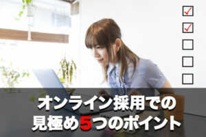 オンライン採用での見極め 5つのポイント(オンライン採用立上げパッケージ⑥)...