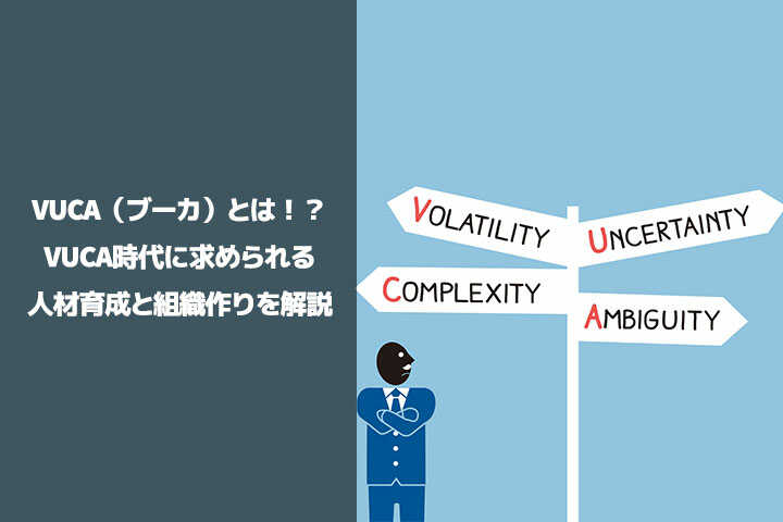VUCA(ブーカ)とは!?VUCA時代に求められる人材育成と組織作りを解説