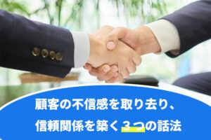 顧客の不信感を取り去り、信頼関係を築く3つの話法...