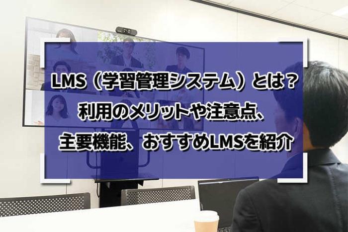 LMS(学習管理システム)とは?利用のメリットや注意点、主要機能、おすすめLMSを紹介