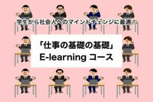 学生から社会人へのマインドチェンジに最適!「仕事の基礎の基礎」E-learnin...