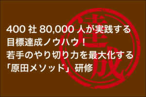 500社10万人が実践する目標達成ノウハウ!若手のやり切り力を最大化する「原田メ...