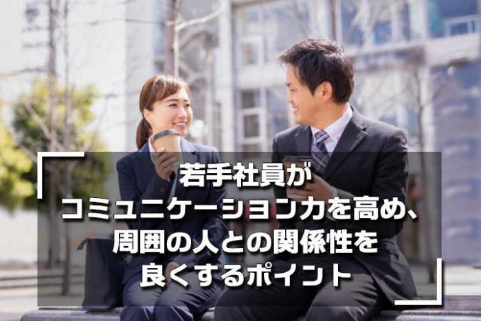 若手社員がコミュニケーション力を高め、周囲の人との関係性を良くするポイント