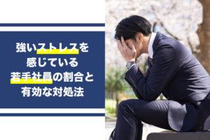 強いストレスを感じている若手社員の割合と有効な対処法...
