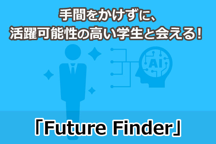 手間をかけずに、自社での活躍可能性が高い学生とだけ会える!新卒ダイレクトリクルーティング「FutureFinder」