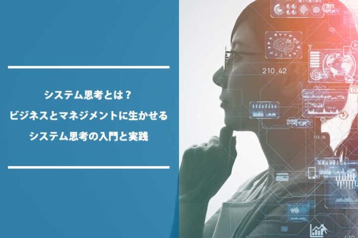 システム思考とは?ビジネスとマネジメントに生かせるシステム思考の入門と実践